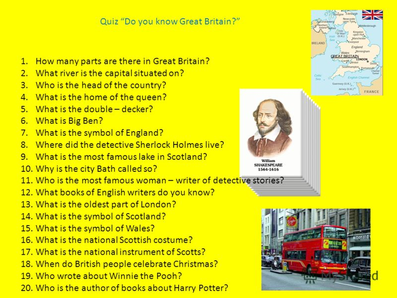Quiz Do you know Great Britain? 1.How many parts are there in Great Britain? 2.What river is the capital situated on? 3.Who is the head of the country? 4.What is the home of the queen? 5.What is the double – decker? 6.What is Big Ben? 7.What is the s
