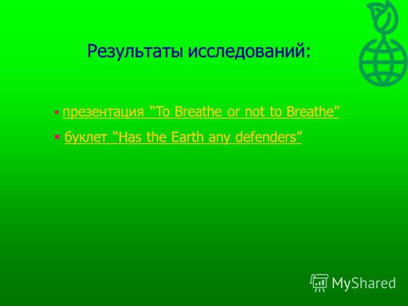 Результаты исследований: презентация To Breathe or not to Breathe презентация To Breathe or not to Breathe буклет Has the Earth any defendersбуклет Has the Earth any defenders Результаты исследований: презентация To Breathe or not to Breathe презента