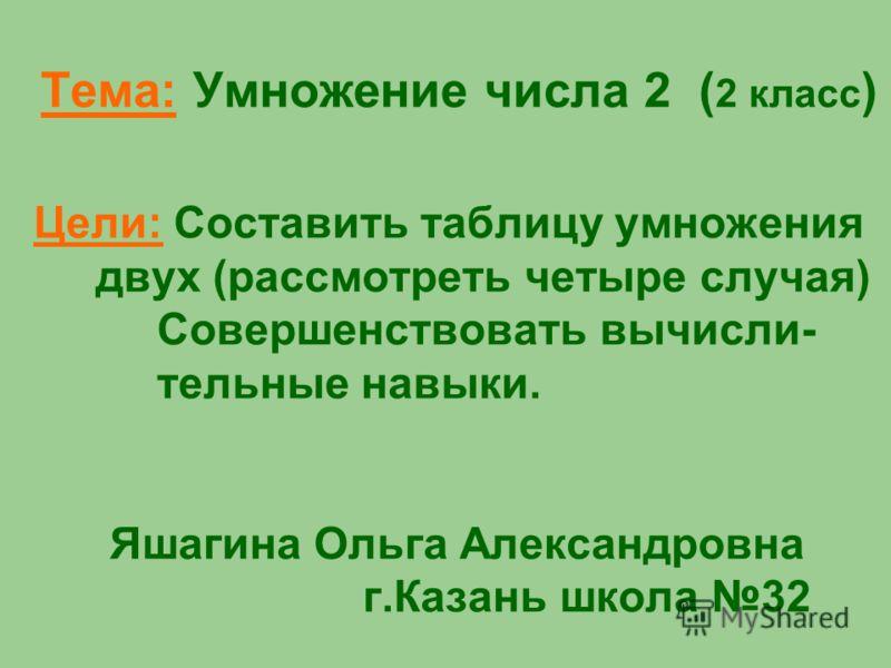 Тема: Умножение числа 2 ( 2 класс ) Цели: Составить таблицу умножения двух (рассмотреть четыре случая) Совершенствовать вычисли- тельные навыки. Яшагина Ольга Александровна г.Казань школа 32