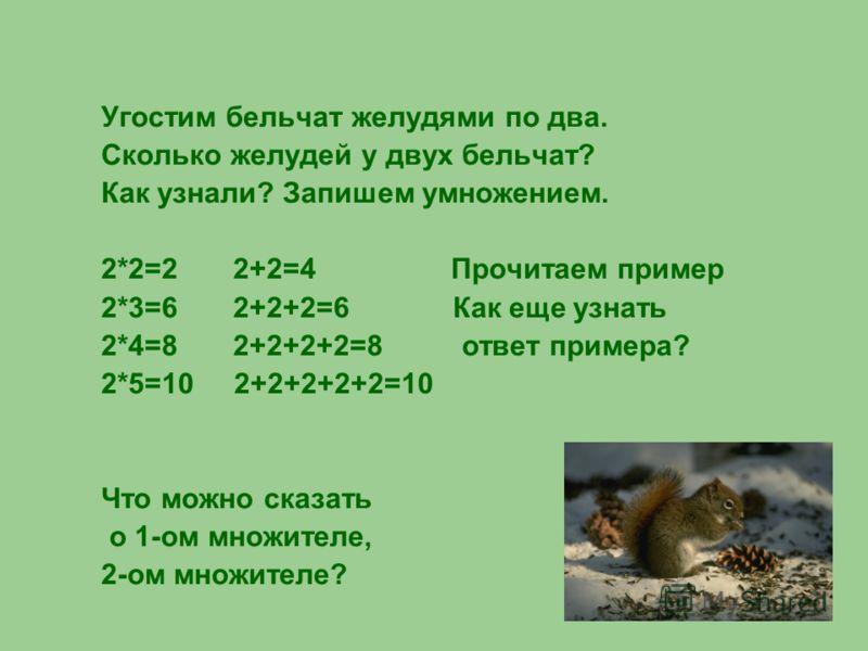 Угостим бельчат желудями по два. Сколько желудей у двух бельчат? Как узнали? Запишем умножением. 2*2=2 2+2=4 Прочитаем пример 2*3=6 2+2+2=6 Как еще узнать 2*4=8 2+2+2+2=8 ответ примера? 2*5=10 2+2+2+2+2=10 Что можно сказать о 1-ом множителе, 2-ом мно