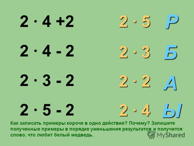2 · 4 +2 2 · 4 - 2 2 · 3 - 2 2 · 5 - 2 2 · 5 2 · 3 2 · 2 2 · 4 Р Ы Б А Как записать примеры короче в одно действие? Почему? Запишите полученные примеры в порядке уменьшения результатов и получится слово, что любит белый медведь.