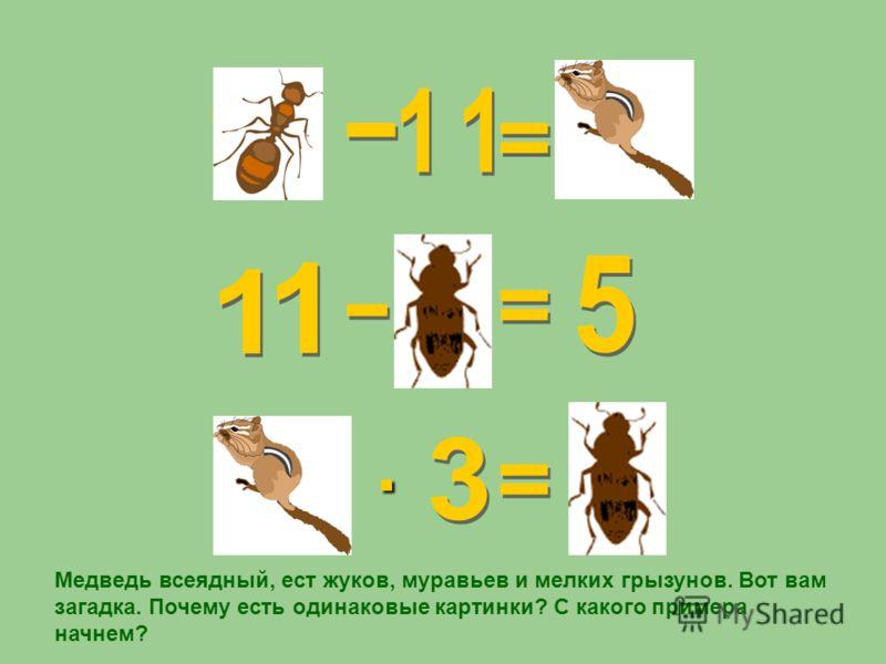 · Медведь всеядный, ест жуков, муравьев и мелких грызунов. Вот вам загадка. Почему есть одинаковые картинки? С какого примера начнем?