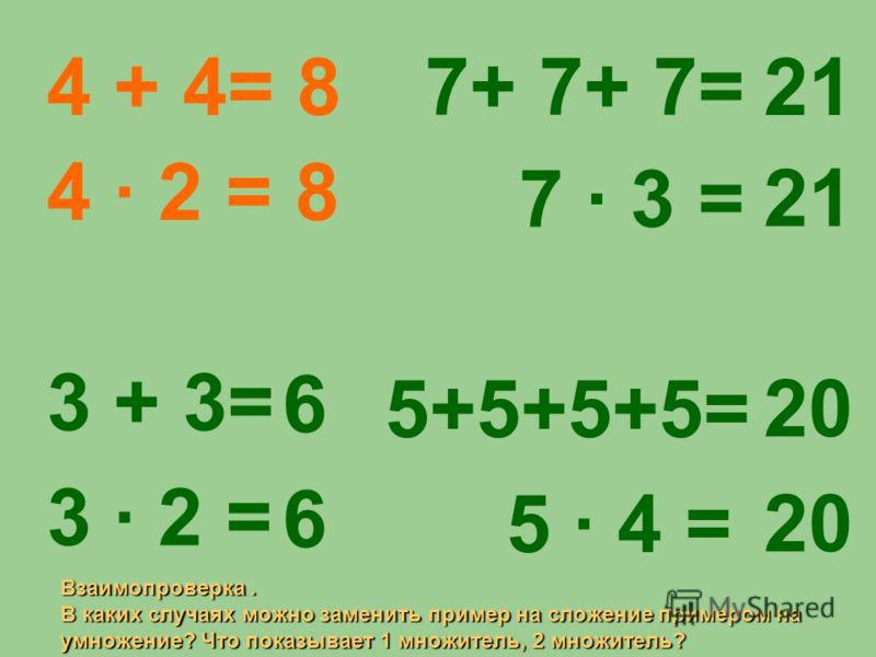 4 + 4= 8 4 · 2 = 8 3 + 3= 3 · 2 = 6 6 6 6 7+ 7+ 7= 7 · 3 = 5+5+5+5= 5 · 4 = 21 20 Взаимопроверка. В каких случаях можно заменить пример на сложение примером на умножение? Что показывает 1 множитель, 2 множитель?