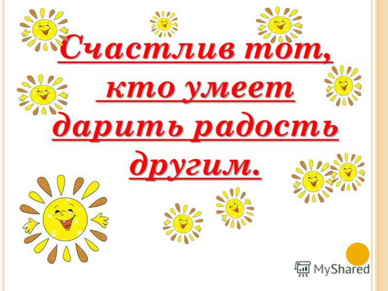 Счастлив тот, кто умеет дарить радость другим.