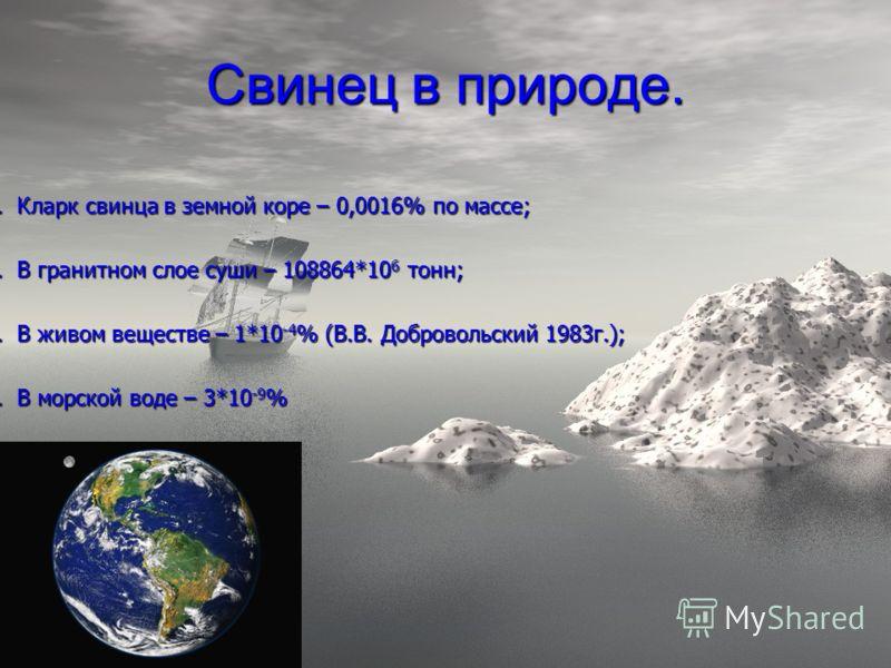 Свинец в природе. 1. Кларк свинца в земной коре – 0,0016% по массе; 2. В гранитном слое суши – 108864*106 тонн; 3. В живом веществе – 1*10-4% (В.В. Добровольский 1983г.); 4. В морской воде – 3*10-9%