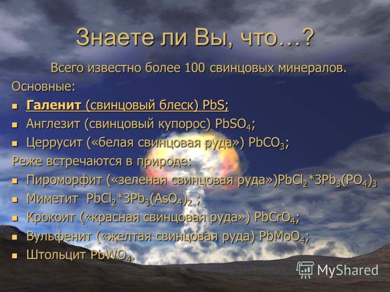 Знаете ли Вы, что…? Всего известно более 100 свинцовых минералов. Основные: Галенит (свинцовый блеск) PbS; Галенит (свинцовый блеск) PbS; Галенит (свинцовый блеск) PbS; Галенит (свинцовый блеск) PbS; Англезит (свинцовый купорос) PbSO 4 ; Англезит (св