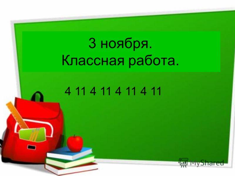 3 ноября. Классная работа. 4 11 4 11 4 11 4 11