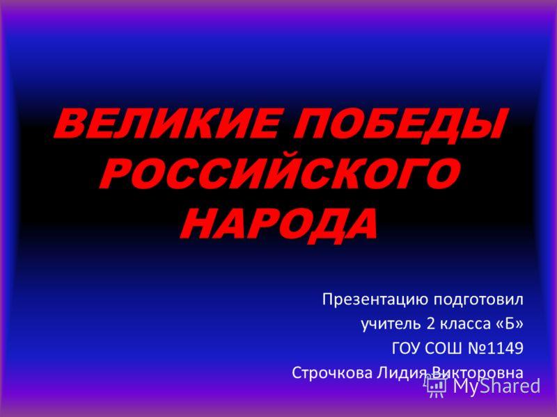 ВЕЛИКИЕ ПОБЕДЫ РОССИЙСКОГО НАРОДА Презентацию подготовил учитель 2 класса «Б» ГОУ СОШ 1149 Строчкова Лидия Викторовна