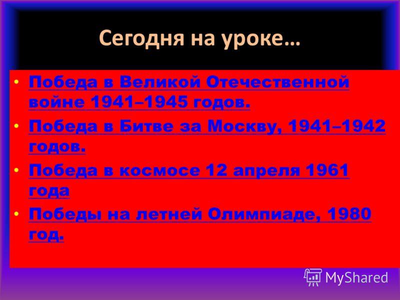 Сегодня на уроке… Победа в Великой Отечественной войне 1941–1945 годов. Победа в Великой Отечественной войне 1941–1945 годов. Победа в Битве за Москву, 1941–1942 годов. Победа в Битве за Москву, 1941–1942 годов. Победа в космосе 12 апреля 1961 года П