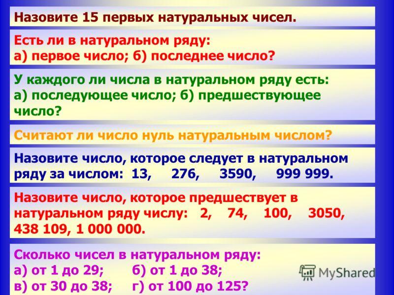 Сколько чисел в натуральном ряду между числами: а) 1 и 29;б) 1 и 38; в) 30 и 38;г) 100 и 125? Назовите 15 первых натуральных чисел. Есть ли в натуральном ряду: а) первое число; б) последнее число? У каждого ли числа в натуральном ряду есть: а) послед