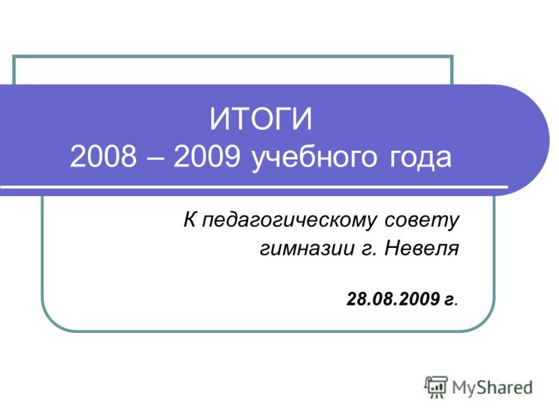 ИТОГИ 2008 – 2009 учебного года К педагогическому совету гимназии г. Невеля 28.08.2009 г.