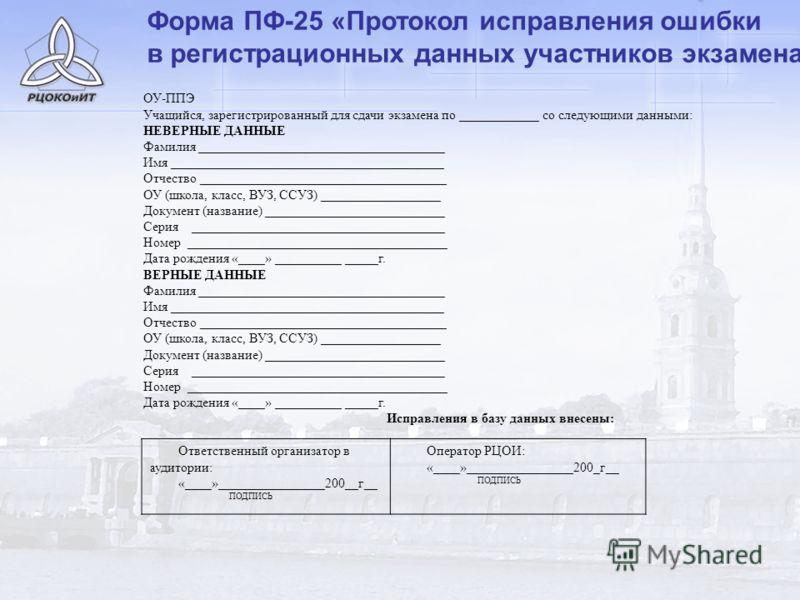 Форма ПФ-25 «Протокол исправления ошибки в регистрационных данных участников экзамена» ОУ-ППЭ Учащийся, зарегистрированный для сдачи экзамена по ____________ со следующими данными: НЕВЕРНЫЕ ДАННЫЕ Фамилия _____________________________________ Имя ___