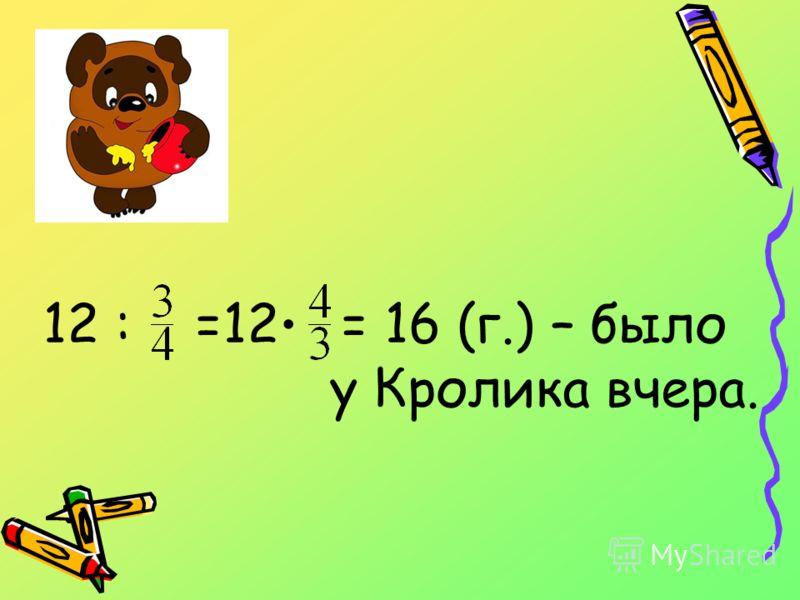 12 : =12 = 16 (г.) – было у Кролика вчера.