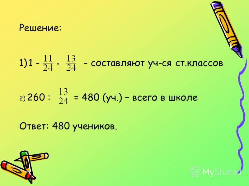Решение: 1)1 - = - составляют уч-ся ст.классов 2) 260 : = 480 (уч.) – всего в школе Ответ: 480 учеников.
