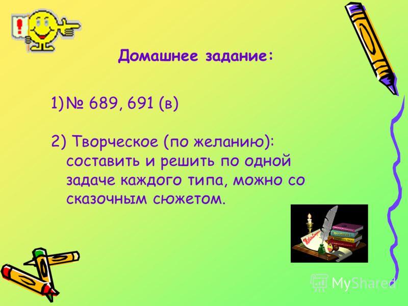 Домашнее задание: 1) 689, 691 (в) 2) Творческое (по желанию): составить и решить по одной задаче каждого типа, можно со сказочным сюжетом.