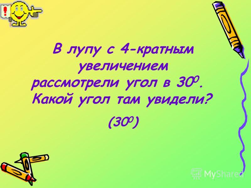 В лупу с 4-кратным увеличением рассмотрели угол в 30 0. Какой угол там увидели? (30 0 )