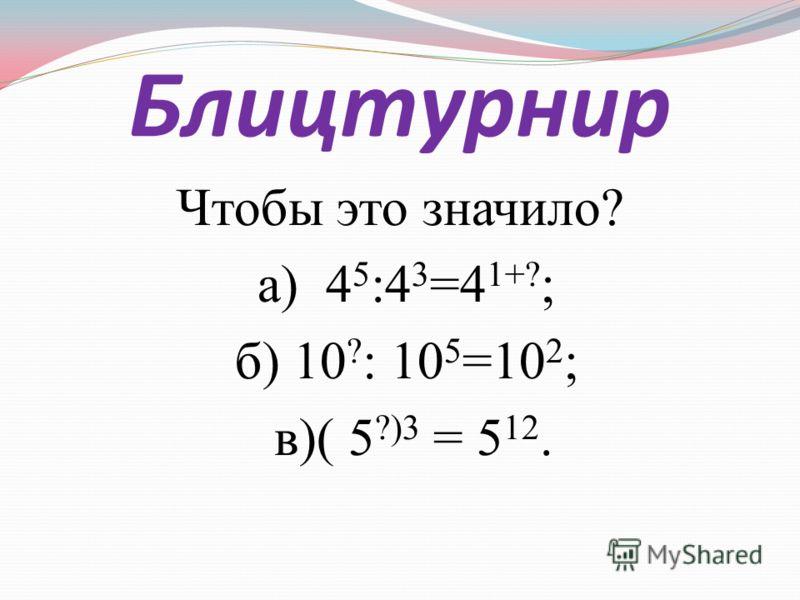 Блицтурнир Чтобы это значило? а) 4 5 :4 3 =4 1+? ; б) 10 ? : 10 5 =10 2 ; в)( 5 ?)3 = 5 12.