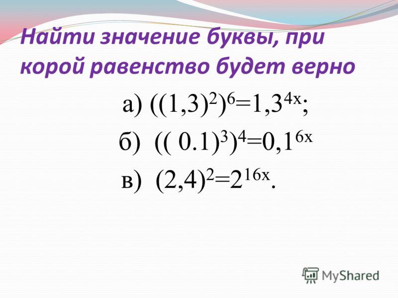 Найти значение буквы, при корой равенство будет верно а) ((1,3) 2 ) 6 =1,3 4х ; б) (( 0.1) 3 ) 4 =0,1 6х в) (2,4) 2 =2 16х.