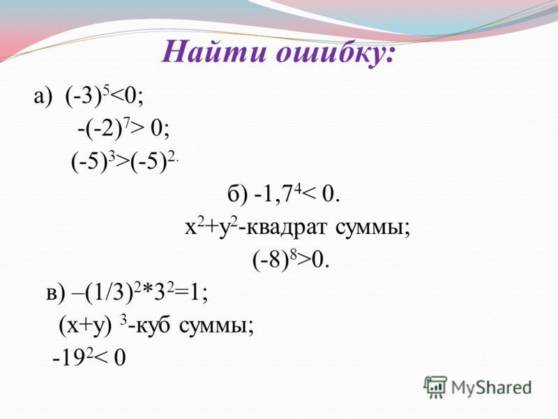Найти ошибку: а) (-3) 5  0; (-5) 3 >(-5) 2. б) -1,7 4 < 0. х 2 +у 2 -квадрат суммы; (-8) 8 >0. в) –(1/3) 2 *3 2 =1; (х+у) 3 -куб суммы; -19 2 < 0