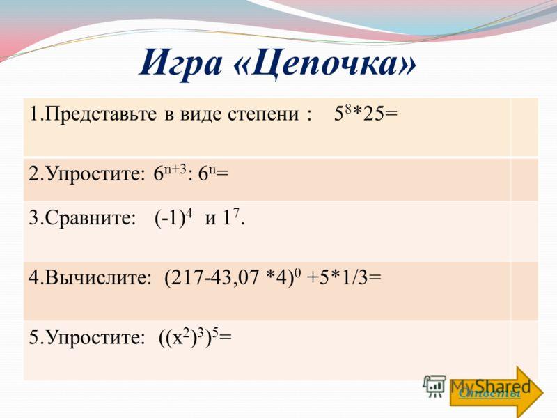 Игра «Цепочка» 1.Представьте в виде степени : 5 8 *25= 2.Упростите: 6 n+3 : 6 n = 3.Сравните: (-1) 4 и 1 7. 4.Вычислите: (217-43,07 *4) 0 +5*1/3= 5.Упростите: ((х 2 ) 3 ) 5 = Ответы