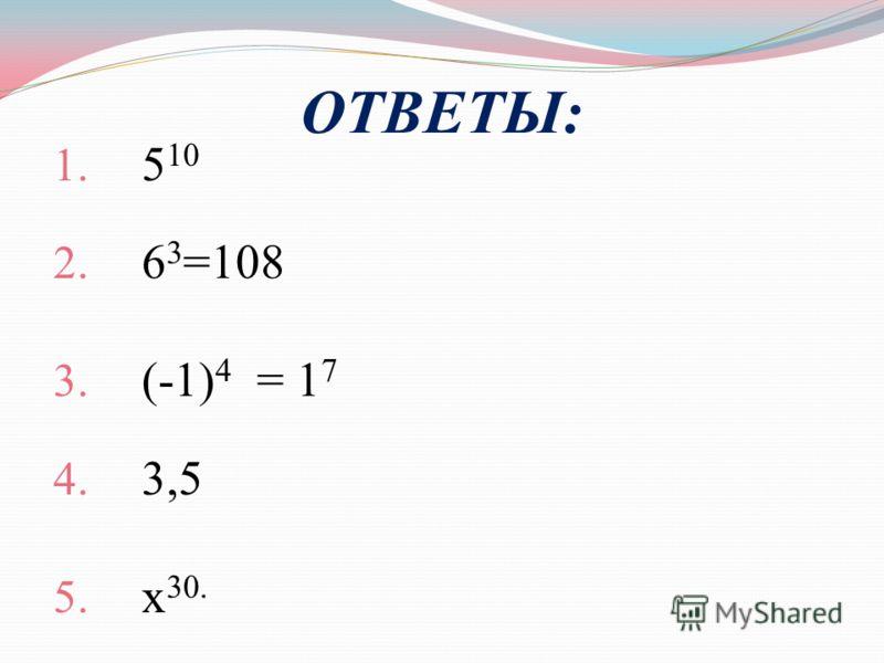 ОТВЕТЫ: 1. 5 10 2. 6 3 =108 3. (-1) 4 = 1 7 4. 3,5 5. х 30.