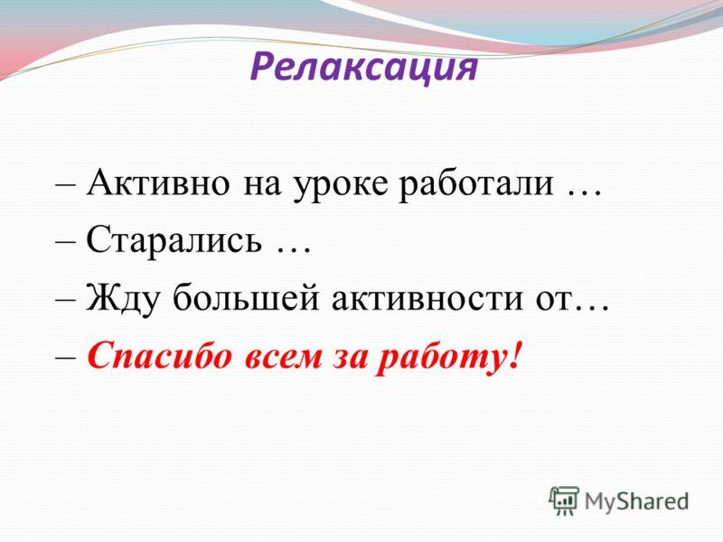 Релаксация – Активно на уроке работали … – Старались … – Жду большей активности от… – Спасибо всем за работу!