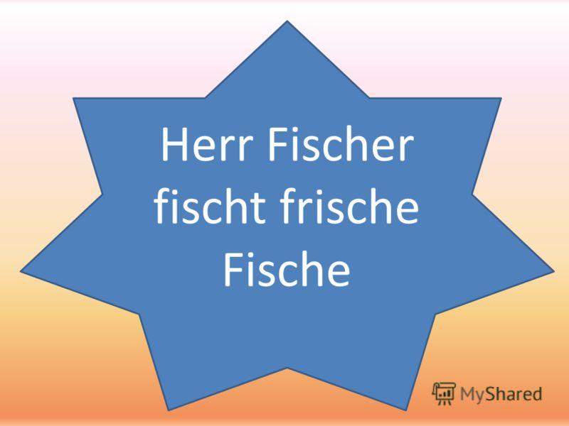 Herr Fischer fischt frische Fische