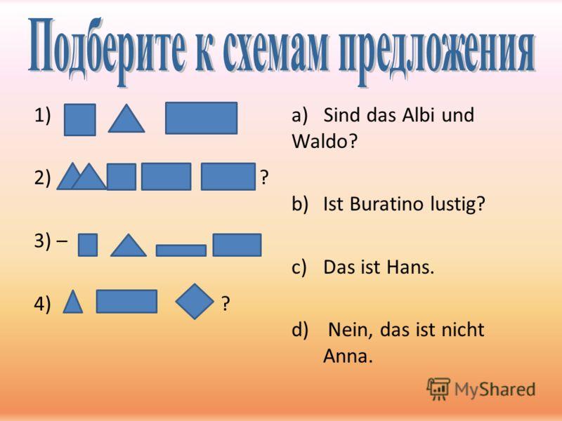 1) 2) ? 3) – 4) ? а) Sind das Albi und Waldo? b)Ist Buratino lustig? c)Das ist Hans. d) Nein, das ist nicht Anna.