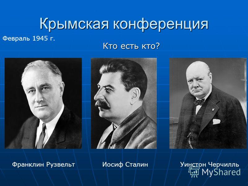 Крымская конференция Февраль 1945 г. Кто есть кто? Франклин РузвельтУинстон ЧерчилльИосиф Сталин