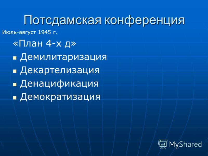Потсдамская конференция «План 4-х д» Демилитаризация Декартелизация Денацификация Демократизация Июль-август 1945 г.