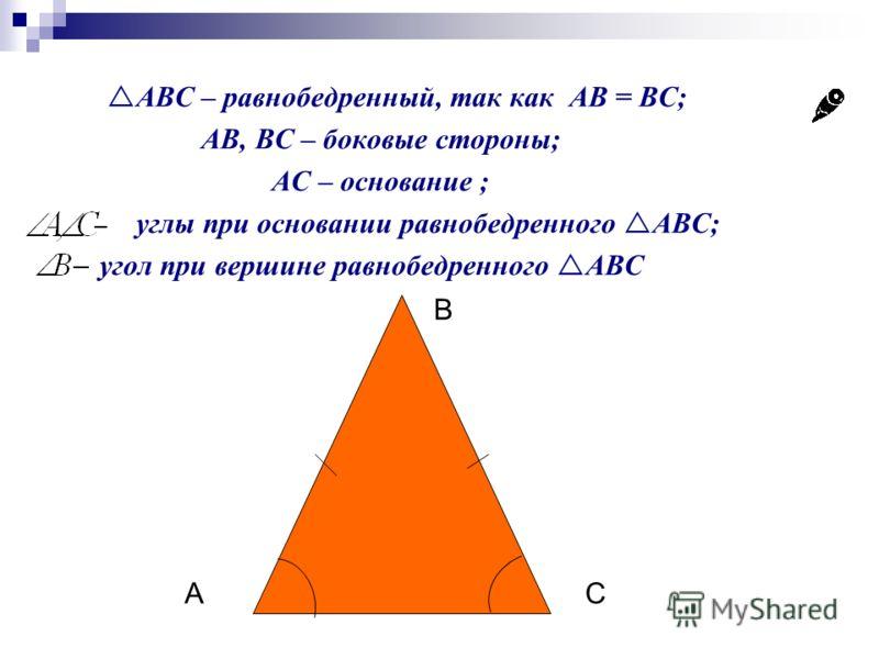 ABC – равнобедренный, так как AB = BC; AB, BC – боковые стороны; AС – основание ; углы при основании равнобедренного ABC; угол при вершине равнобедренного ABC В СА