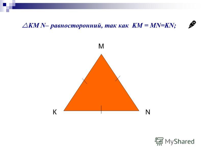 КМ N– равносторонний, так как KM = MN=KN; К М N