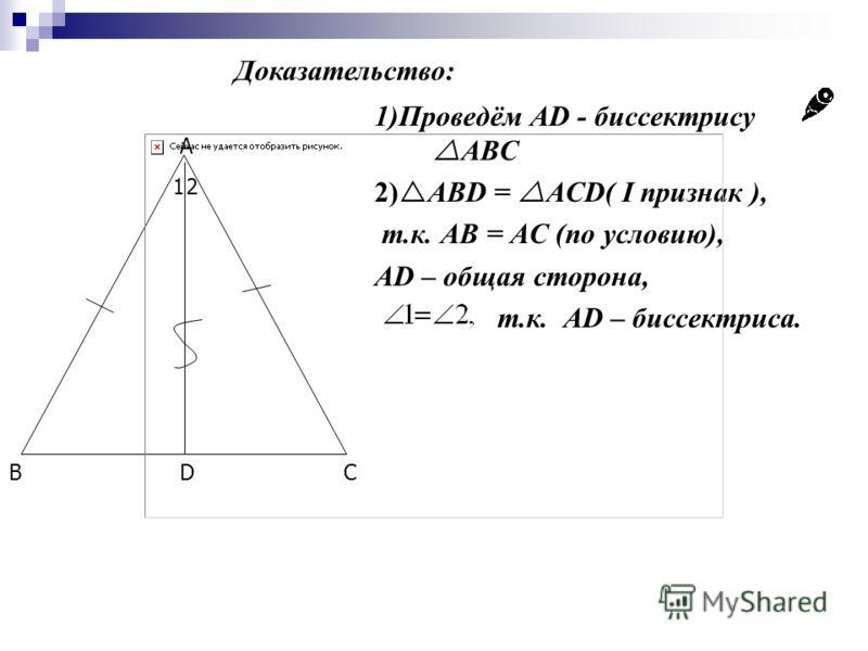 A BCD 12 1)Проведём AD - биссектрису ABC 2) ABD = ACD( I признак ), т.к. AB = AC (по условию), AD – общая сторона, т.к. АD – биссектриса. Доказательство: