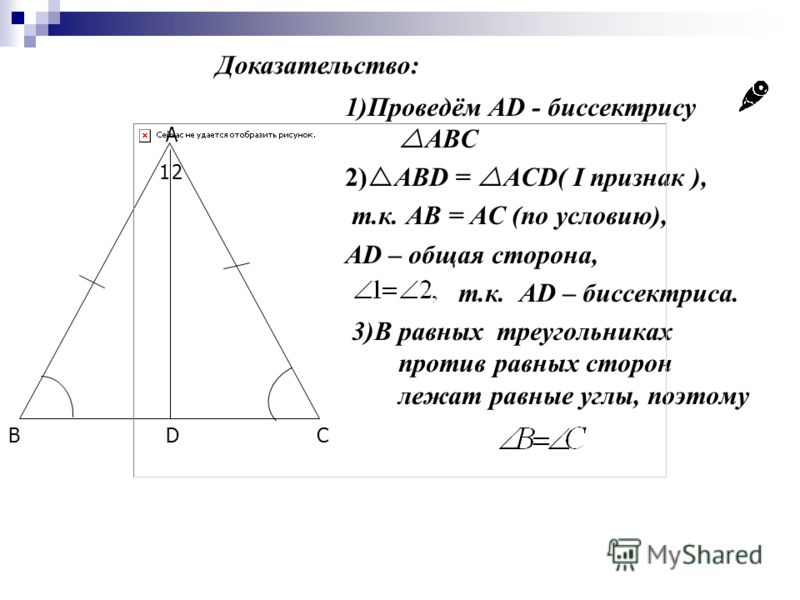 A BCD 12 1)Проведём AD - биссектрису ABC 2) ABD = ACD( I признак ), т.к. AB = AC (по условию), AD – общая сторона, т.к. АD – биссектриса. 3)В равных треугольниках против равных сторон лежат равные углы, поэтому Доказательство: