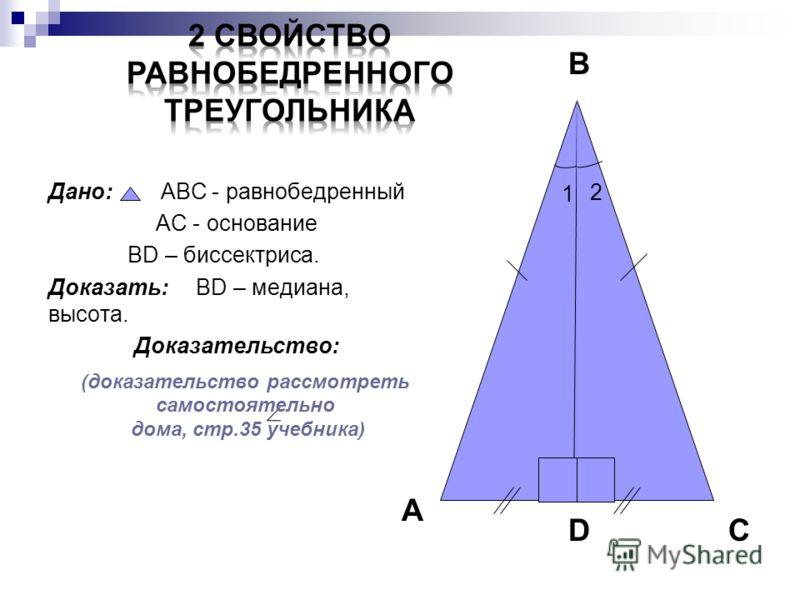Дано: АВС - равнобедренный АС - основание ВD – биссектриса. Доказать: ВD – медиана, высота. Доказательство: А В DС 2 1 (доказательство рассмотреть самостоятельно дома, стр.35 учебника)