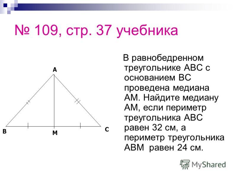 109, стр. 37 учебника В равнобедренном треугольнике АВС с основанием ВС проведена медиана АМ. Найдите медиану АМ, если периметр треугольника АВС равен 32 см, а периметр треугольника АВМ равен 24 см. C B A M