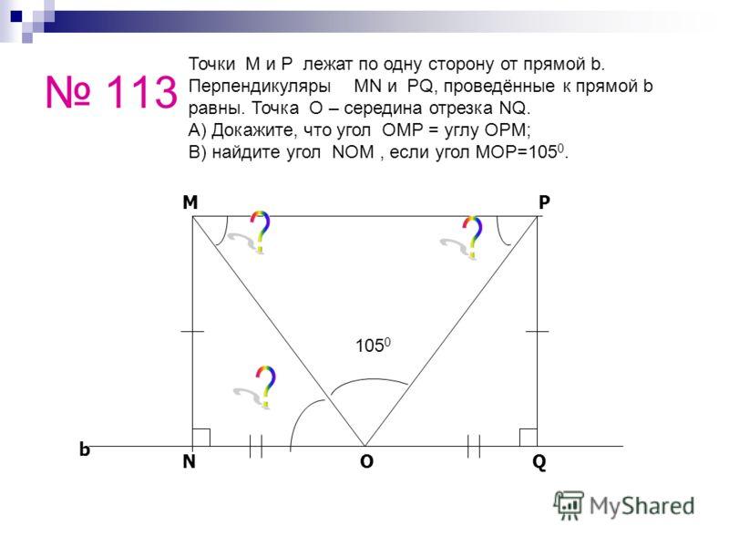113 b NOQ MP Точки M и P лежат по одну сторону от прямой b. Перпендикуляры MN и PQ, проведённые к прямой b равны. Точка O – середина отрезка NQ. А) Докажите, что угол OMP = углу OPM; В) найдите угол NOM, если угол MOP=105 0. 105 0