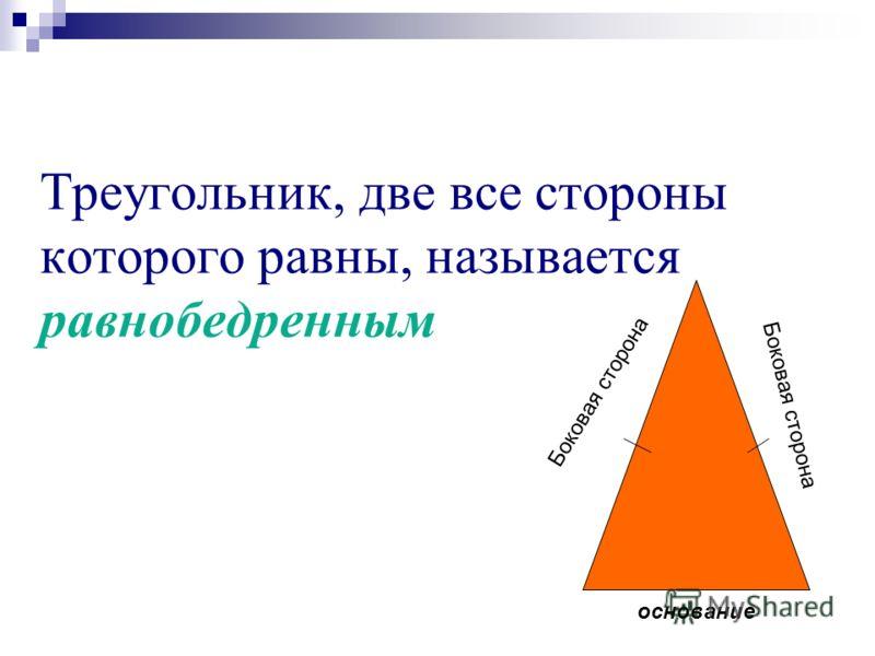 Треугольник, две все стороны которого равны, называется равнобедренным основание Боковая сторона