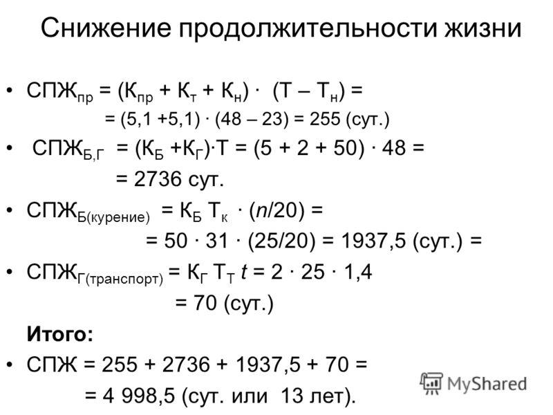 Снижение продолжительности жизни СПЖ пр = (К пр + К т + К н ) · (Т – Т н ) = = (5,1 +5,1) · (48 – 23) = 255 (сут.) СПЖ Б,Г = (К Б +К Г )·Т = (5 + 2 + 50) · 48 = = 2736 сут. СПЖ Б(курение) = К Б Т к · (n/20) = = 50 · 31 · (25/20) = 1937,5 (сут.) = СПЖ