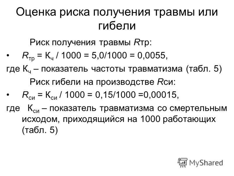 Оценка риска получения травмы или гибели Риск получения травмы Rтр: R тр = К ч / 1000 = 5,0/1000 = 0,0055, где К ч – показатель частоты травматизма (табл. 5) Риск гибели на производстве Rси: R си = К си / 1000 = 0,15/1000 =0,00015, где К си – показат