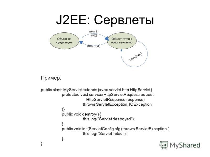 J2EE: Сервлеты Пример: public class MyServlet extends javax.servlet.http.HttpServlet { protected void service(HttpServletRequest request, HttpServletResponse response) throws ServletException, IOException {} public void destroy() { this.log(