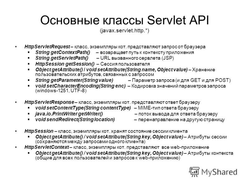 Основные классы Servlet API (javax.servlet.http.*) HttpServletRequest – класс, экземпляры кот. представляют запрос от браузера String getContextPath() – возвращает путь к контексту приложения String getServletPath() – URL вызванного сервлета (JSP) Ht