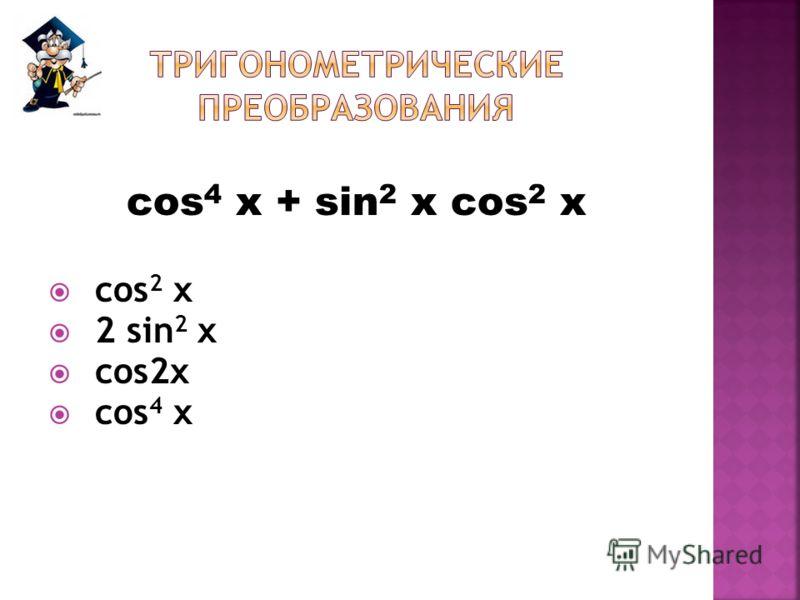 cos 4 x + sin 2 x cos 2 x cos 2 x 2 sin 2 x сos2x cos 4 x