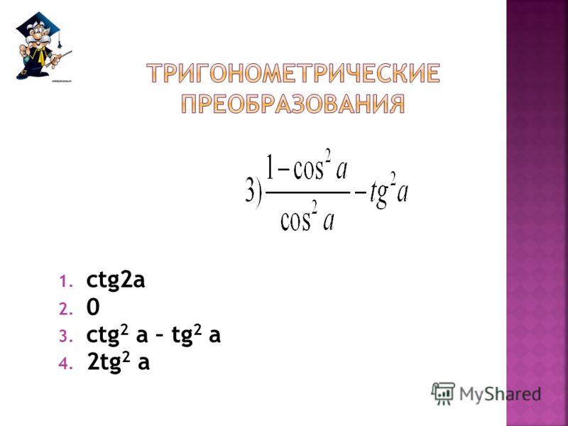 1. ctg2a 2. 0 3. ctg 2 a – tg 2 a 4. 2tg 2 a