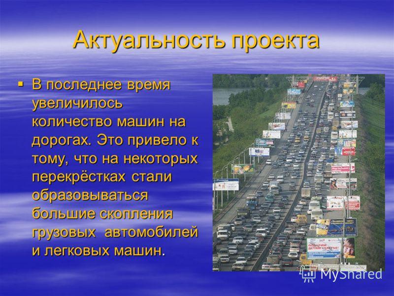 Актуальность проекта В последнее время увеличилось количество машин на дорогах. Это привело к тому, что на некоторых перекрёстках стали образовываться большие скопления грузовых автомобилей и легковых машин. В последнее время увеличилось количество м