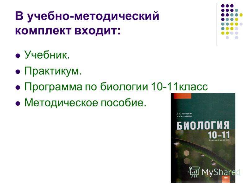 В учебно-методический комплект входит: Учебник. Практикум. Программа по биологии 10-11класс Методическое пособие.