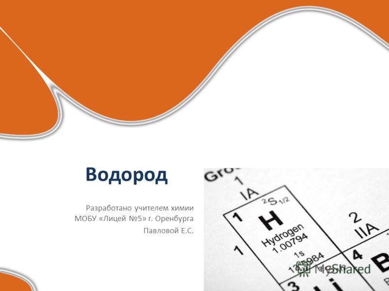 Водород Разработано учителем химии МОБУ «Лицей 5» г. Оренбурга Павловой Е.С.