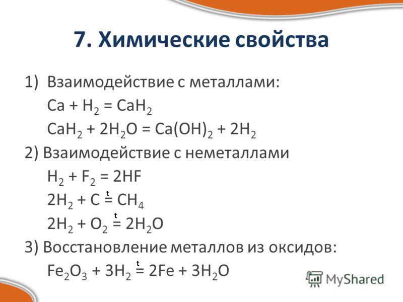 7. Химические свойства 1)Взаимодействие с металлами: Ca + H 2 = CaH 2 CaH 2 + 2H 2 O = Ca(OH) 2 + 2H 2 2) Взаимодействие с неметаллами H 2 + F 2 = 2HF 2H 2 + C = CH 4 2H 2 + O 2 = 2H 2 O 3) Восстановление металлов из оксидов: Fe 2 O 3 + 3H 2 = 2Fe +