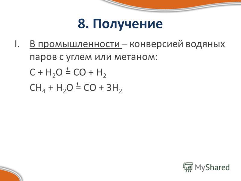 8. Получение I.В промышленности – конверсией водяных паров с углем или метаном: С + H 2 O = CO + H 2 CH 4 + H 2 O = CO + 3H 2 t t