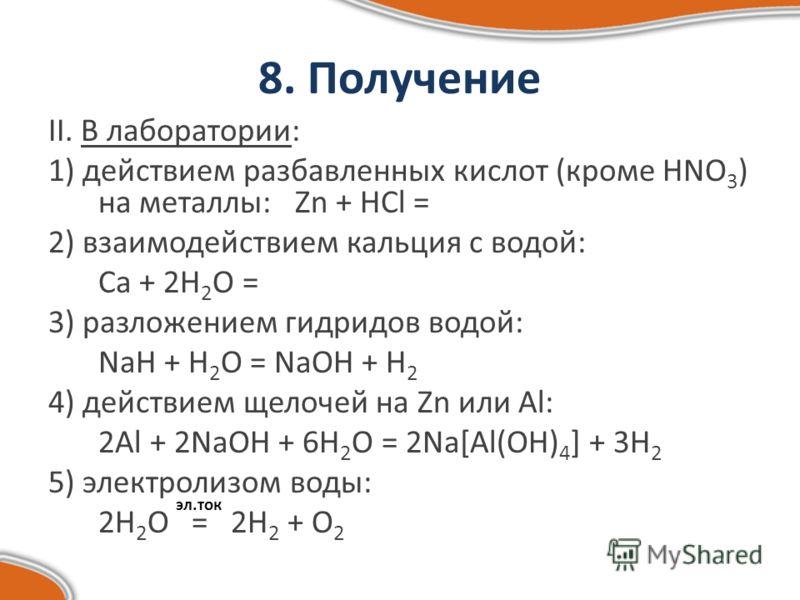 8. Получение II. В лаборатории: 1) действием разбавленных кислот (кроме HNO 3 ) на металлы: Zn + HCl = 2) взаимодействием кальция с водой: Ca + 2H 2 O = 3) разложением гидридов водой: NaH + H 2 O = NaOH + H 2 4) действием щелочей на Zn или Al: 2Al +